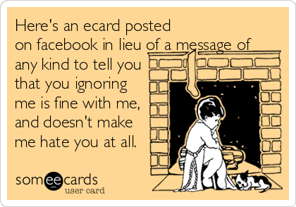 Here's an ecard posted on facebook in lieu of a message of any kind to tell you that you ignoring me is fine with me, and doesn't make me hate you at all.