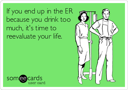 If you end up in the ER because you drink too much, it's time to reevaluate your life.
