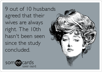 9 out of 10 husbands agreed that their wives are always right. The 10th hasn't been seen since the study concluded.
