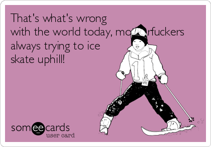 That's what's wrong with the world today, motherfuckers always trying to ice skate uphill!