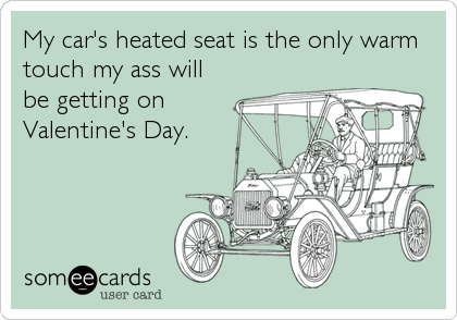 My car's heated seat is the only warm touch my ass will be getting on Valentine's Day.