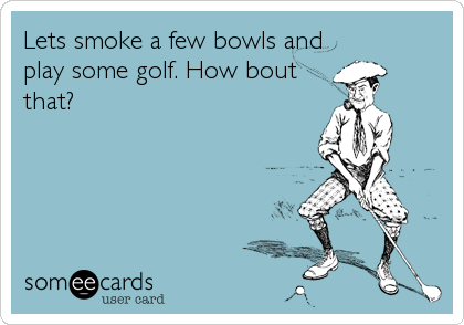 Lets smoke a few bowls and play some golf. How bout that?