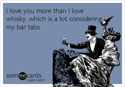 I love you more than I love whisky, which is a lot considering my bar tabs