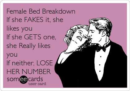 Female Bed Breakdown  If she FAKES it, she likes you If she GETS one, she Really likes you If neither, LOSE HER NUMBER