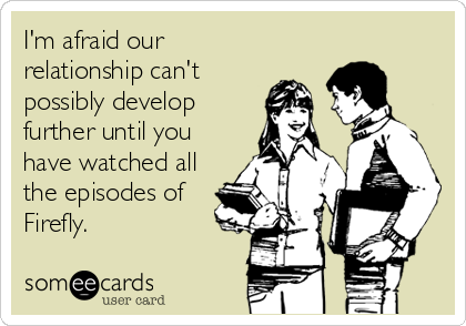 I'm afraid our relationship can't possibly develop further until you have watched all the episodes of Firefly.