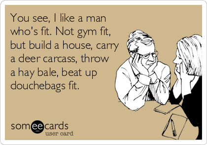 You see, I like a man who's fit. Not gym fit, but build a house, carry a deer carcass, throw a hay bale, beat up douchebags fit.