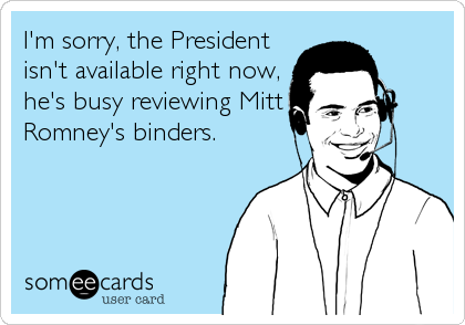I'm sorry, the President isn't available right now, he's busy reviewing Mitt Romney's binders.
