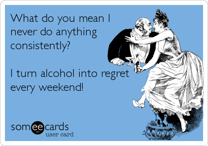 What do you mean I never do anything consistently?  I turn alcohol into regret every weekend!