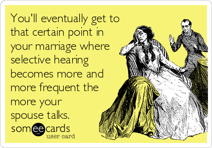 You'll eventually get to that certain point in your marriage where selective hearing becomes more and more frequent the more your spouse talks.