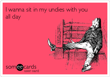 I wanna sit in my undies with you all day