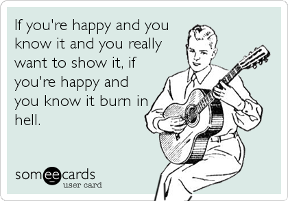 If you're happy and you know it and you really want to show it, if you're happy and you know it burn in hell.