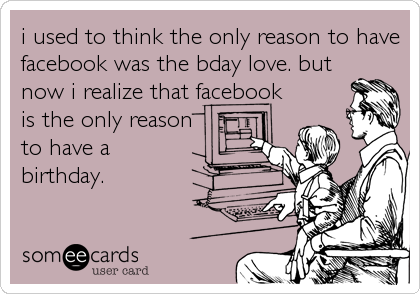 i used to think the only reason to have facebook was the bday love. but now i realize that facebook is the only reason to have a birthday.