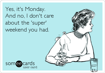Yes, it's Monday. And no, I don't care  about the 'super' weekend you had.