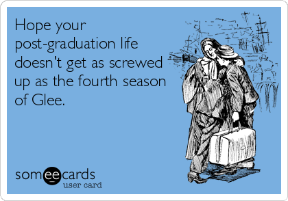 Hope your post-graduation life doesn't get as screwed up as the fourth season of Glee.