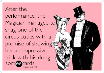 After the performance, the Magician managed to snag one of the circus cuties with a promise of showing her an impressive trick with%