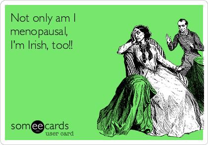Not only am I  menopausal, I'm Irish, too!!
