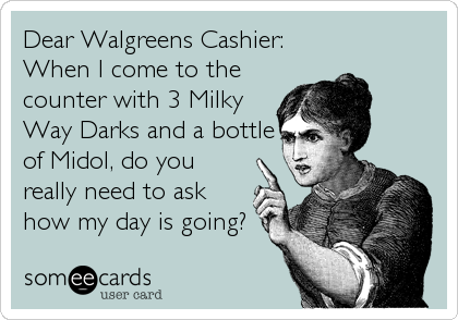 Dear Walgreens Cashier: When I come to the counter with 3 Milky Way Darks and a bottle of Midol, do you really need to ask how my day is going?