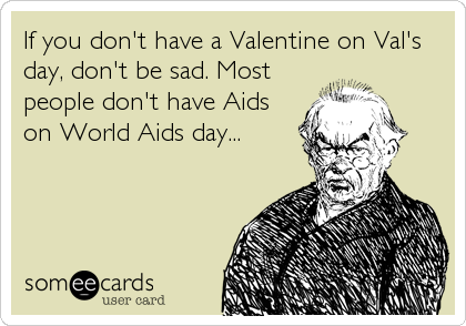 If you don't have a Valentine on Val's day, don't be sad. Most people don't have Aids on World Aids day...