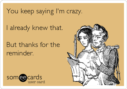 You keep saying I'm crazy.  I already knew that.  But thanks for the reminder.