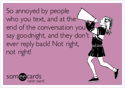 So annoyed by people who you text, and at the end of the conversation you say goodnight, and they don't ever reply back! Not right, not right!