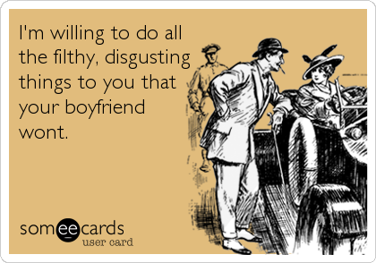 I'm willing to do all the filthy, disgusting things to you that your boyfriend wont.