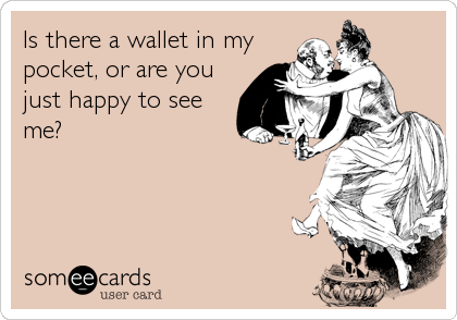Is there a wallet in my pocket, or are you just happy to see me?