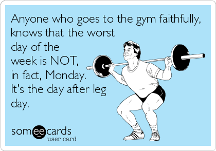 Anyone who goes to the gym faithfully, knows that the worst day of the week is NOT, in fact, Monday.  It's the day after leg day.