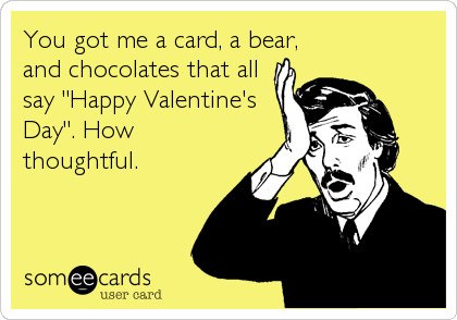 "You got me a card, a bear, and chocolates that all say ""Happy Valentine's Day"". How thoughtful."
