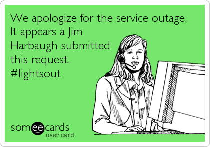 We apologize for the service outage.  It appears a Jim Harbaugh submitted this request. #lightsout