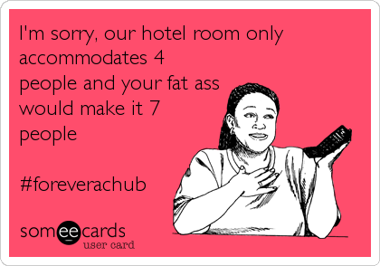 I'm sorry, our hotel room only accommodates 4 people and your fat ass would make it 7 people  #foreverachub