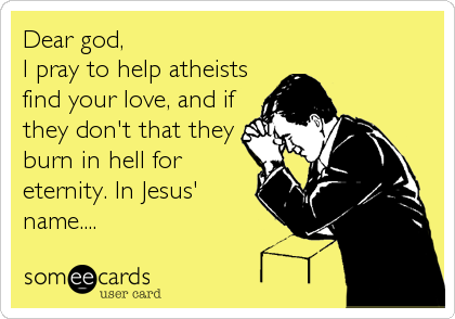 Dear god, I pray to help atheists find your love, and if they don't that they burn in hell for eternity. In Jesus' name....