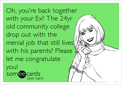 Oh, you're back together with your Ex? The 24yr old community college drop out with the menial job that still lives with his parents? Please<br%
