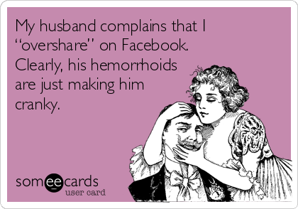 "My husband complains that I ""overshare"" on Facebook. Clearly, his hemorrhoids are just making him cranky."