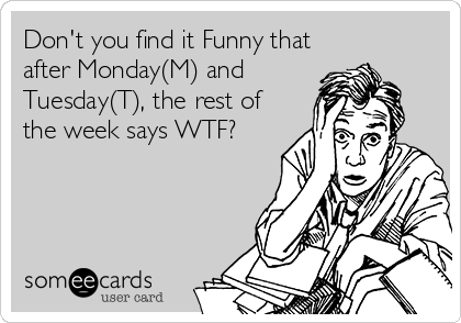 Don't you find it Funny that after Monday(M) and Tuesday(T), the rest of the week says WTF?