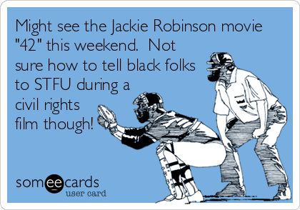 "Might see the Jackie Robinson movie ""42"" this weekend.  Not sure how to tell black folks to STFU during a civil rights film though!"