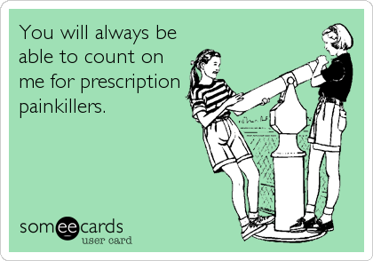 You will always be able to count on me for prescription painkillers.