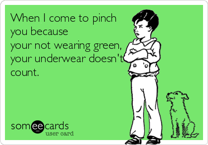 When I come to pinch you because your not wearing green, your underwear doesn't count.