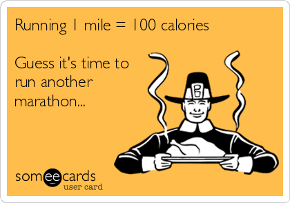 Running 1 mile = 100 calories  Guess it's time to  run another  marathon...