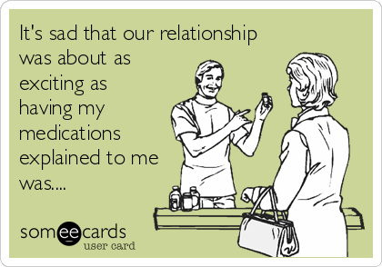 It's sad that our relationship was about as exciting as having my medications explained to me was....