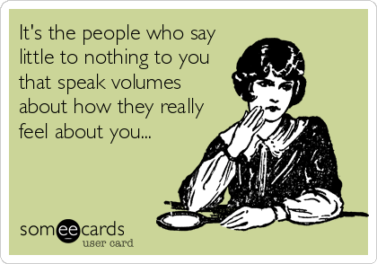 It's the people who say little to nothing to you that speak volumes about how they really feel about you...