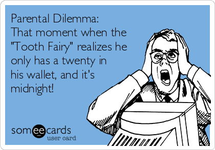 "Parental Dilemma:  That moment when the  ""Tooth Fairy"" realizes he only has a twenty in his wallet, and it's midnight!"