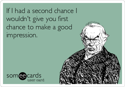 If I had a second chance I  wouldn't give you first chance to make a good impression.