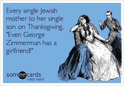 "Every single Jewish mother to her single son on Thanksgiving, ""Even George Zimmerman has a girlfriend!"""