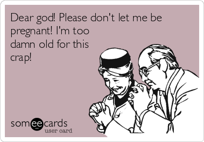 Dear god! Please don't let me be pregnant! I'm too damn old for this crap!