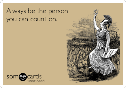 Always be the person you can count on.