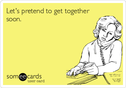 Let's pretend to get together soon.
