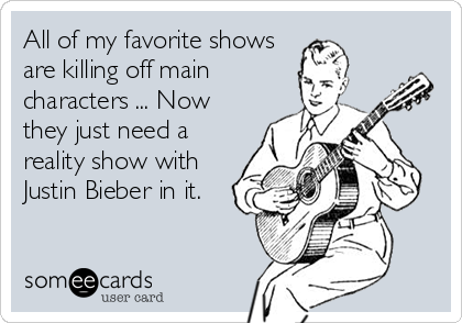 All of my favorite shows  are killing off main  characters ... Now they just need a reality show with Justin Bieber in it.