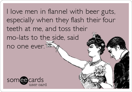 I love men in flannel with beer guts, especially when they flash their four teeth at me, and toss their mo-lats to the side, said no one ever.