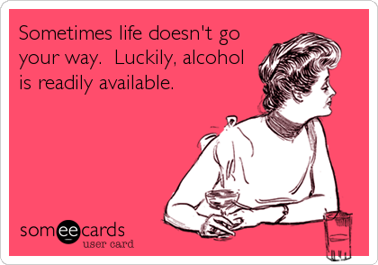 Sometimes life doesn't go your way.  Luckily, alcohol is readily available.