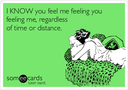 I KNOW you feel me feeling you feeling me, regardless of time or distance.